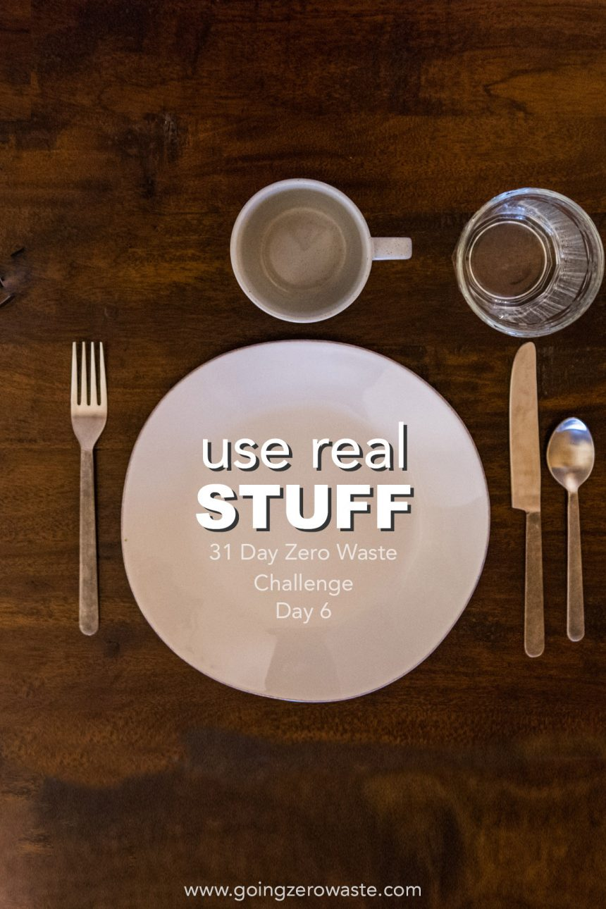 Use Real Stuff – Day 6 of the Zero Waste Challenge