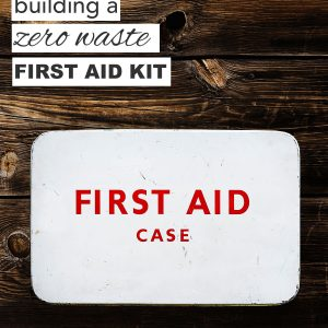 5 Tips for Building a Zero Waste First Aid Kit