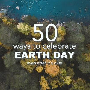 50 Ways to Celebrate Earth Day (even after it's over)